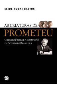 As criaturas de Prometeu - Gilberto Freyre e a formação da sociedade brasileira